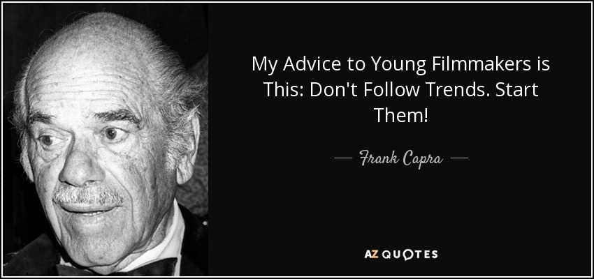 My Advice to Young Filmmakers is This: Don't Follow Trends. Start Them! - Frank Capra