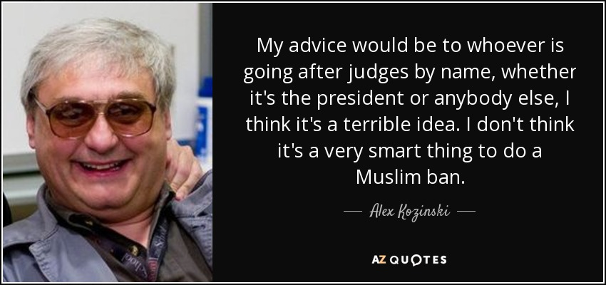 My advice would be to whoever is going after judges by name, whether it's the president or anybody else, I think it's a terrible idea. I don't think it's a very smart thing to do a Muslim ban. - Alex Kozinski