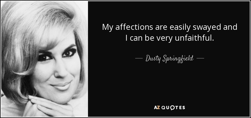 My affections are easily swayed and I can be very unfaithful. - Dusty Springfield