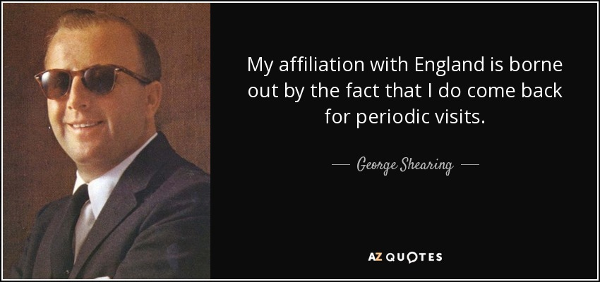 My affiliation with England is borne out by the fact that I do come back for periodic visits. - George Shearing