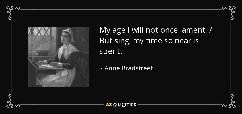 My age I will not once lament, / But sing, my time so near is spent. - Anne Bradstreet