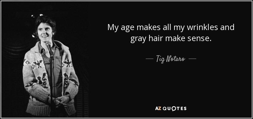 My age makes all my wrinkles and gray hair make sense. - Tig Notaro