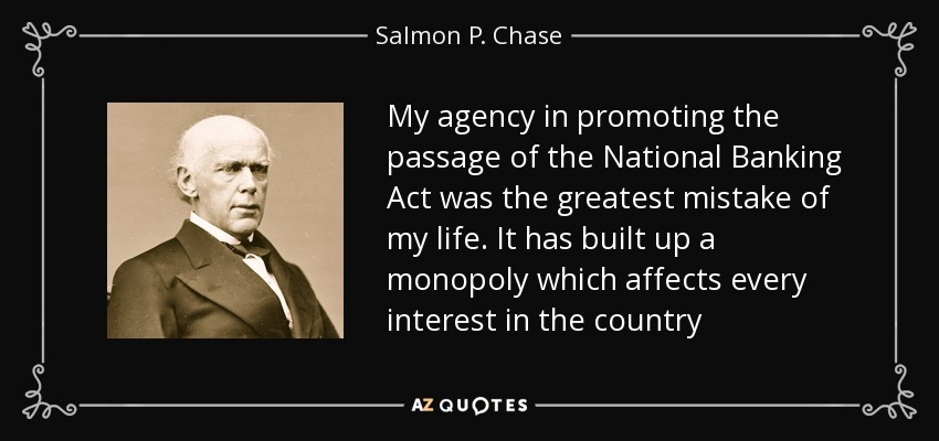 My agency in promoting the passage of the National Banking Act was the greatest mistake of my life. It has built up a monopoly which affects every interest in the country - Salmon P. Chase