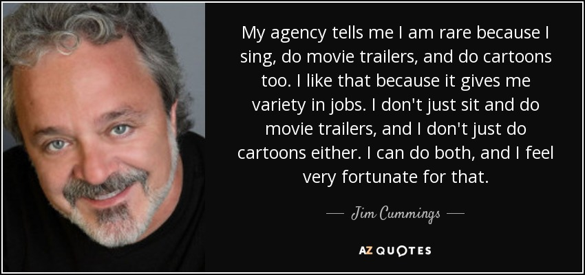 My agency tells me I am rare because I sing, do movie trailers, and do cartoons too. I like that because it gives me variety in jobs. I don't just sit and do movie trailers, and I don't just do cartoons either. I can do both, and I feel very fortunate for that. - Jim Cummings