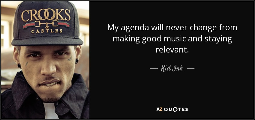 My agenda will never change from making good music and staying relevant. - Kid Ink