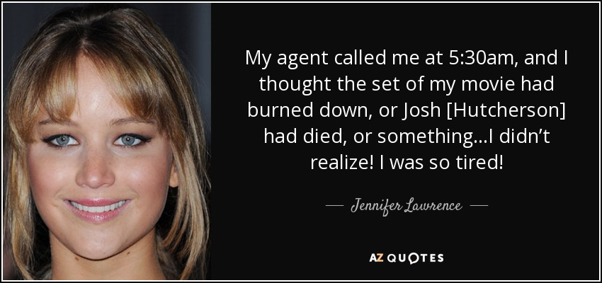My agent called me at 5:30am, and I thought the set of my movie had burned down, or Josh [Hutcherson] had died, or something…I didn't realize! I was so tired! - Jennifer Lawrence