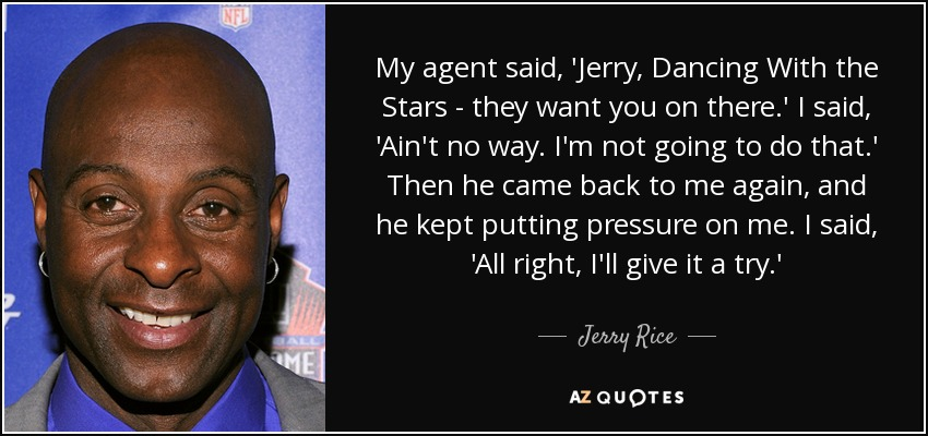 My agent said, 'Jerry, Dancing With the Stars - they want you on there.' I said, 'Ain't no way. I'm not going to do that.' Then he came back to me again, and he kept putting pressure on me. I said, 'All right, I'll give it a try.' - Jerry Rice