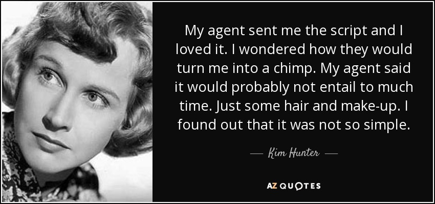 My agent sent me the script and I loved it. I wondered how they would turn me into a chimp. My agent said it would probably not entail to much time. Just some hair and make-up. I found out that it was not so simple. - Kim Hunter