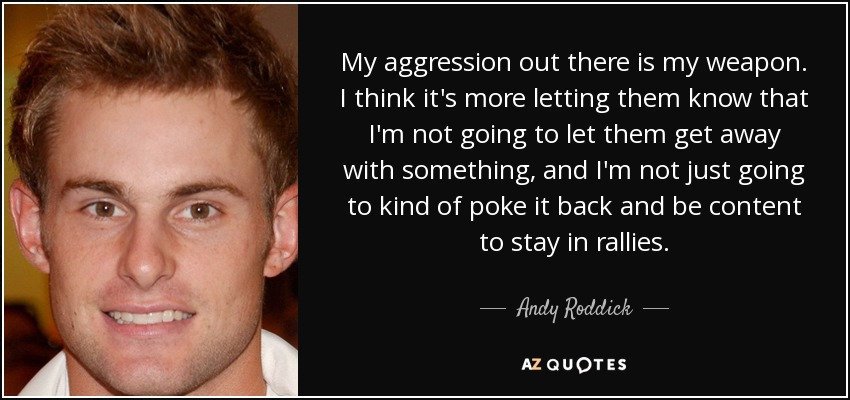 My aggression out there is my weapon. I think it's more letting them know that I'm not going to let them get away with something, and I'm not just going to kind of poke it back and be content to stay in rallies. - Andy Roddick