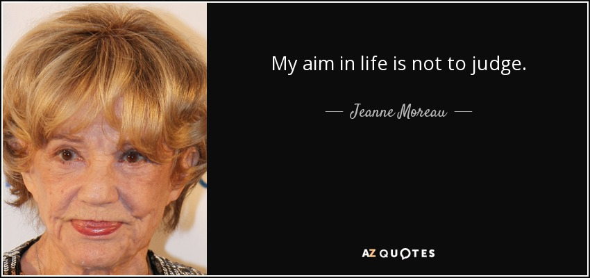 My aim in life is not to judge. - Jeanne Moreau