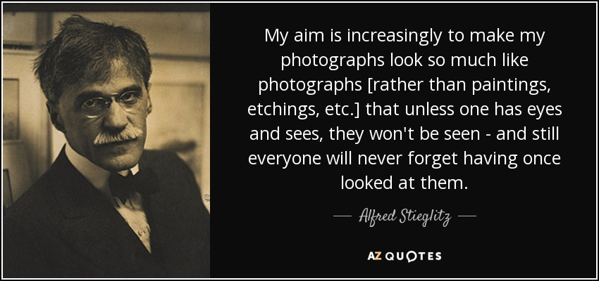 My aim is increasingly to make my photographs look so much like photographs [rather than paintings, etchings, etc.] that unless one has eyes and sees, they won't be seen - and still everyone will never forget having once looked at them. - Alfred Stieglitz