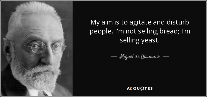 My aim is to agitate and disturb people. I'm not selling bread; I'm selling yeast. - Miguel de Unamuno