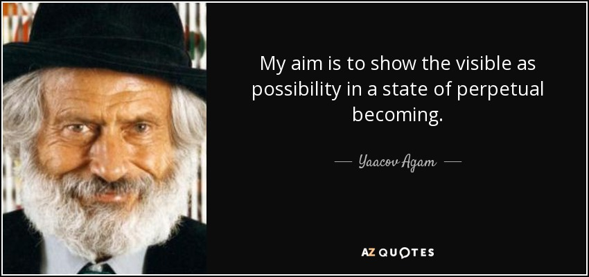 My aim is to show the visible as possibility in a state of perpetual becoming. - Yaacov Agam