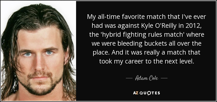 My all-time favorite match that I've ever had was against Kyle O'Reilly in 2012, the 'hybrid fighting rules match' where we were bleeding buckets all over the place. And it was really a match that took my career to the next level. - Adam Cole