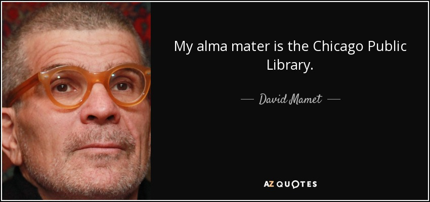 My alma mater is the Chicago Public Library. - David Mamet