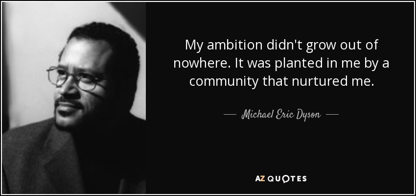My ambition didn't grow out of nowhere. It was planted in me by a community that nurtured me. - Michael Eric Dyson