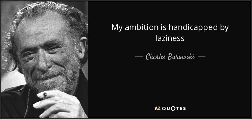 My ambition is handicapped by laziness - Charles Bukowski