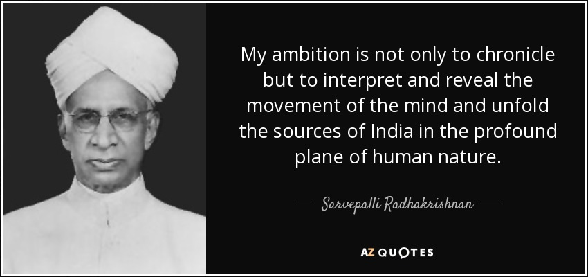 My ambition is not only to chronicle but to interpret and reveal the movement of the mind and unfold the sources of India in the profound plane of human nature. - Sarvepalli Radhakrishnan