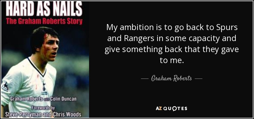 My ambition is to go back to Spurs and Rangers in some capacity and give something back that they gave to me. - Graham Roberts