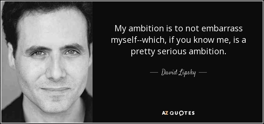 My ambition is to not embarrass myself--which, if you know me, is a pretty serious ambition. - David Lipsky