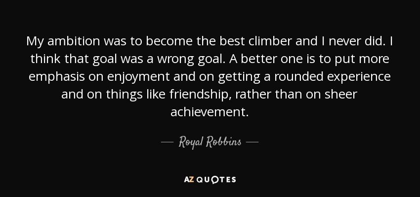 My ambition was to become the best climber and I never did. I think that goal was a wrong goal. A better one is to put more emphasis on enjoyment and on getting a rounded experience and on things like friendship, rather than on sheer achievement. - Royal Robbins