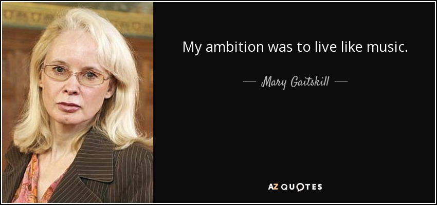My ambition was to live like music. - Mary Gaitskill