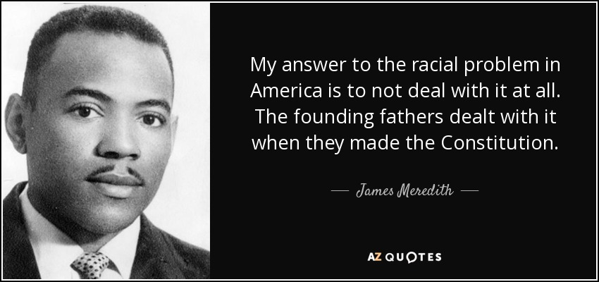 My answer to the racial problem in America is to not deal with it at all. The founding fathers dealt with it when they made the Constitution. - James Meredith