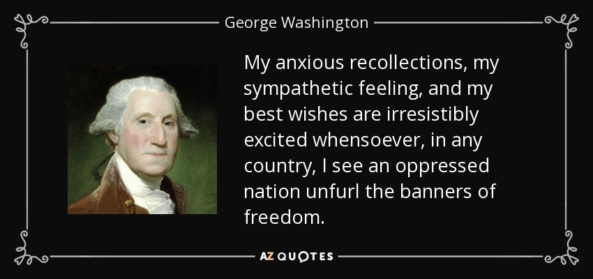 My anxious recollections, my sympathetic feeling, and my best wishes are irresistibly excited whensoever, in any country, I see an oppressed nation unfurl the banners of freedom. - George Washington