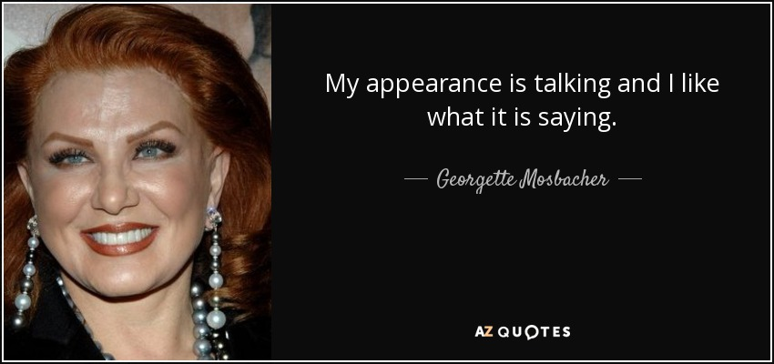 My appearance is talking and I like what it is saying. - Georgette Mosbacher