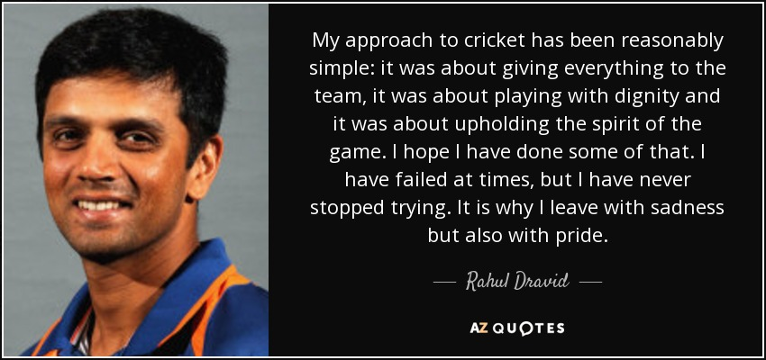My approach to cricket has been reasonably simple: it was about giving everything to the team, it was about playing with dignity and it was about upholding the spirit of the game. I hope I have done some of that. I have failed at times, but I have never stopped trying. It is why I leave with sadness but also with pride. - Rahul Dravid
