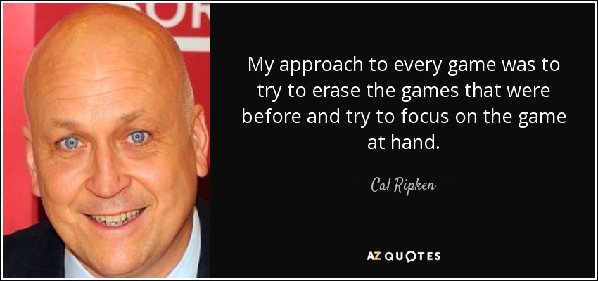 My approach to every game was to try to erase the games that were before and try to focus on the game at hand. - Cal Ripken, Jr.