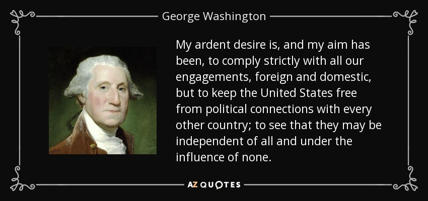 My ardent desire is, and my aim has been, to comply strictly with all our engagements, foreign and domestic, but to keep the United States free from political connections with every other country; to see that they may be independent of all and under the influence of none. - George Washington