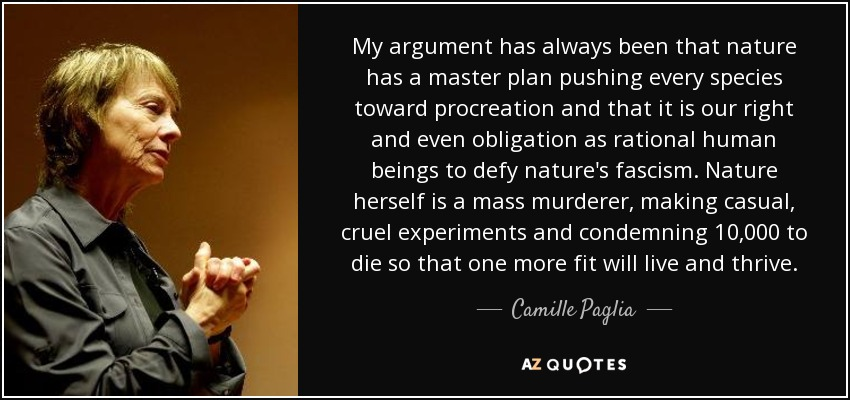 My argument has always been that nature has a master plan pushing every species toward procreation and that it is our right and even obligation as rational human beings to defy nature's fascism. Nature herself is a mass murderer, making casual, cruel experiments and condemning 10,000 to die so that one more fit will live and thrive. - Camille Paglia