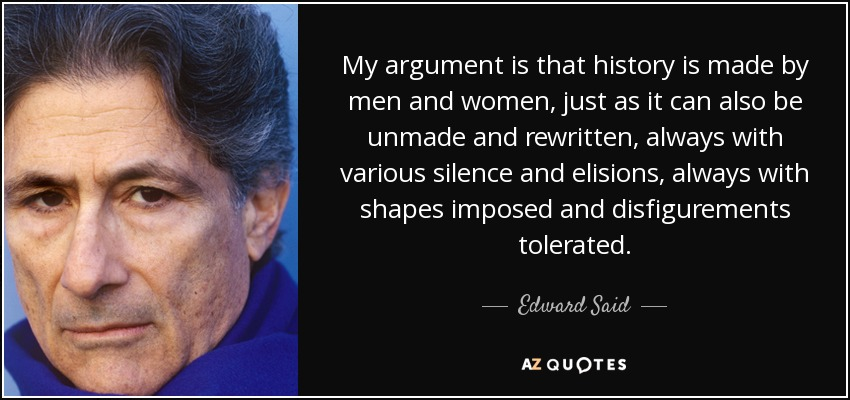 My argument is that history is made by men and women, just as it can also be unmade and rewritten, always with various silence and elisions, always with shapes imposed and disfigurements tolerated. - Edward Said