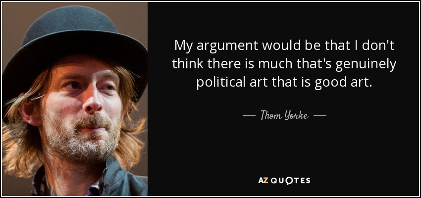 My argument would be that I don't think there is much that's genuinely political art that is good art. - Thom Yorke