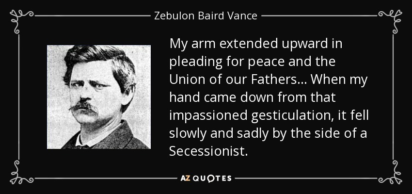 My arm extended upward in pleading for peace and the Union of our Fathers... When my hand came down from that impassioned gesticulation, it fell slowly and sadly by the side of a Secessionist. - Zebulon Baird Vance