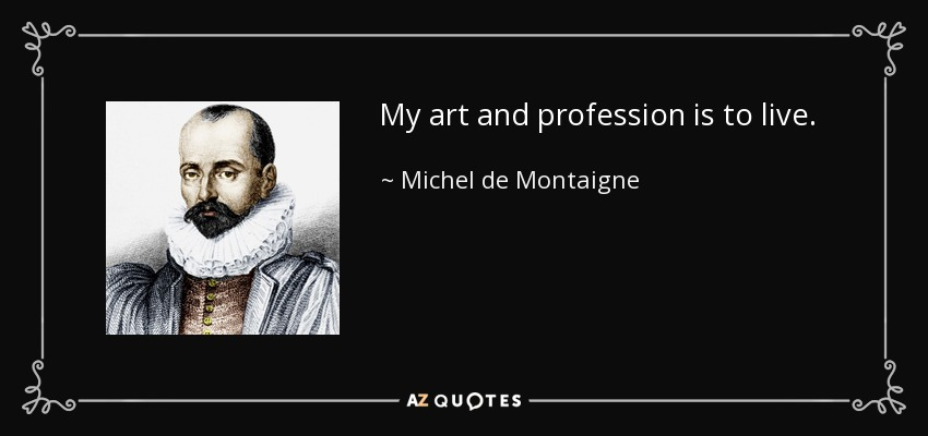 My art and profession is to live. - Michel de Montaigne