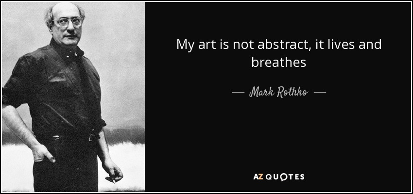 My art is not abstract, it lives and breathes - Mark Rothko