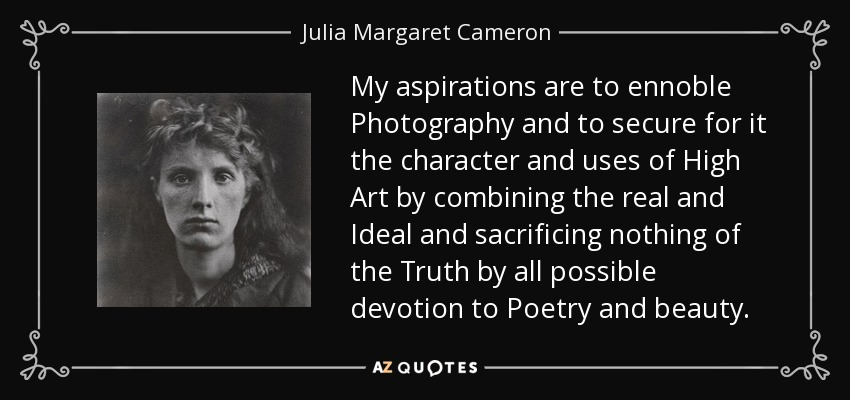 My aspirations are to ennoble Photography and to secure for it the character and uses of High Art by combining the real and Ideal and sacrificing nothing of the Truth by all possible devotion to Poetry and beauty. - Julia Margaret Cameron