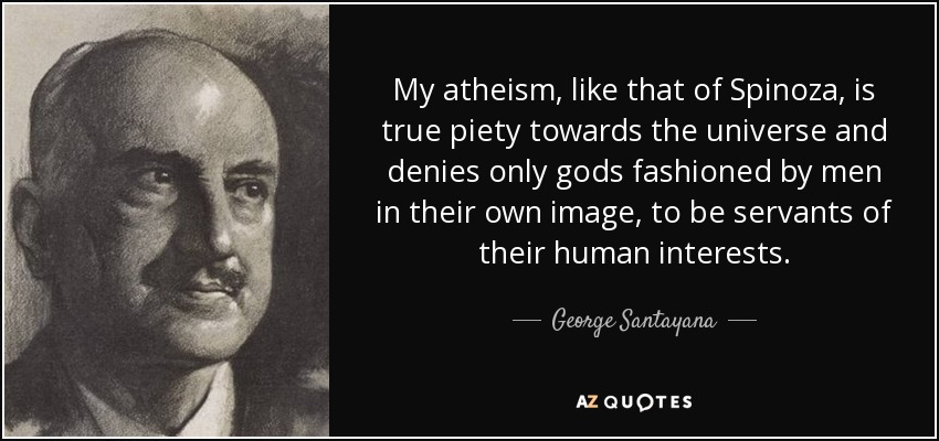 My atheism, like that of Spinoza, is true piety towards the universe and denies only gods fashioned by men in their own image, to be servants of their human interests. - George Santayana