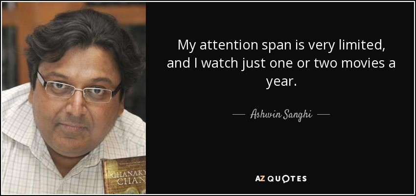 My attention span is very limited, and I watch just one or two movies a year. - Ashwin Sanghi