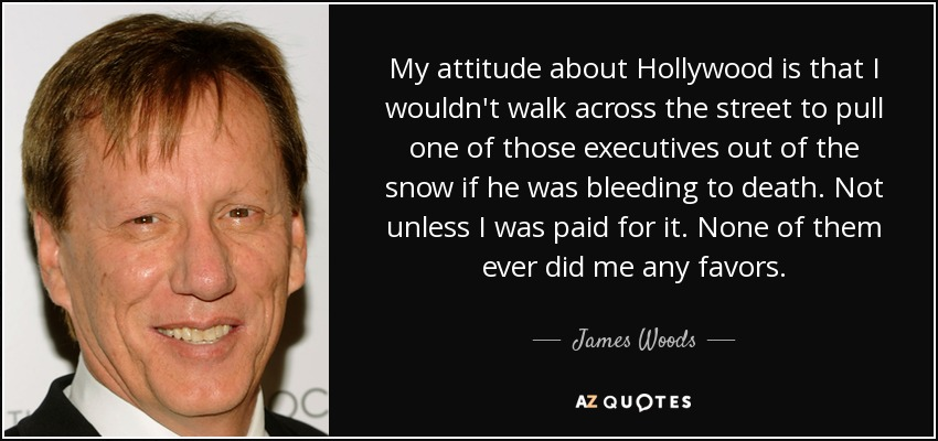 My attitude about Hollywood is that I wouldn't walk across the street to pull one of those executives out of the snow if he was bleeding to death. Not unless I was paid for it. None of them ever did me any favors. - James Woods
