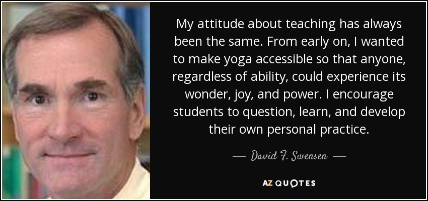 My attitude about teaching has always been the same. From early on, I wanted to make yoga accessible so that anyone, regardless of ability, could experience its wonder, joy, and power. I encourage students to question, learn, and develop their own personal practice. - David F. Swensen