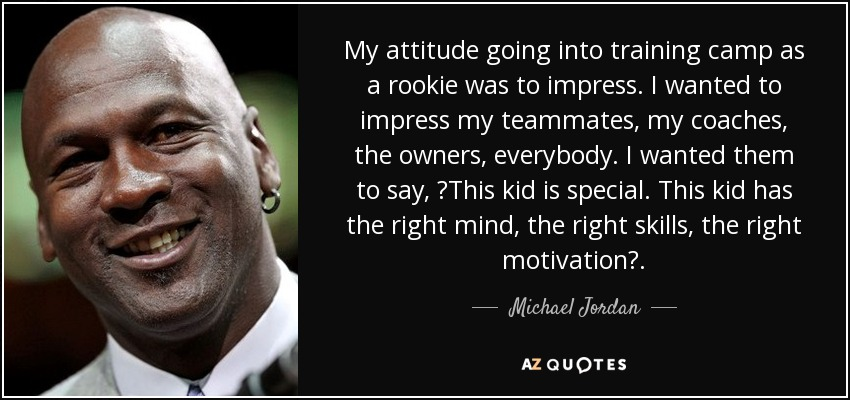 My attitude going into training camp as a rookie was to impress. I wanted to impress my teammates, my coaches, the owners, everybody. I wanted them to say, ?This kid is special. This kid has the right mind, the right skills, the right motivation?. - Michael Jordan