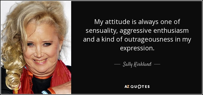 My attitude is always one of sensuality, aggressive enthusiasm and a kind of outrageousness in my expression. - Sally Kirkland