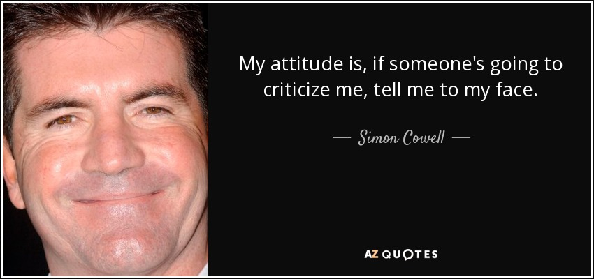 My attitude is, if someone's going to criticize me, tell me to my face. - Simon Cowell