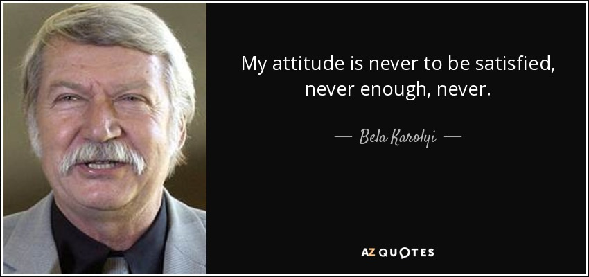 My attitude is never to be satisfied, never enough, never. - Bela Karolyi