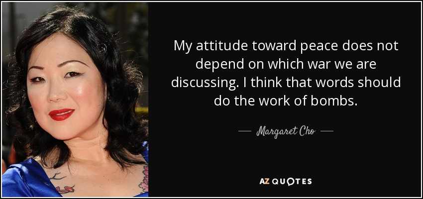 My attitude toward peace does not depend on which war we are discussing. I think that words should do the work of bombs. - Margaret Cho