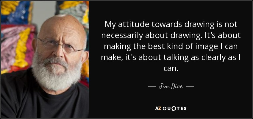 My attitude towards drawing is not necessarily about drawing. It's about making the best kind of image I can make, it's about talking as clearly as I can. - Jim Dine