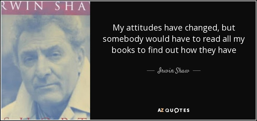 My attitudes have changed, but somebody would have to read all my books to find out how they have - Irwin Shaw